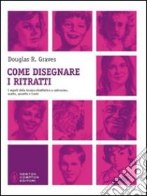 Come disegnare i ritratti. I segreti della tecnica ritrattistica a carboncino, matita, gessetto e Conté libro di Graves Douglas R.