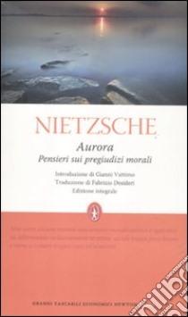 Aurora. Pensieri sui pregiudizi morali. Ediz. integrale libro di Nietzsche Friedrich