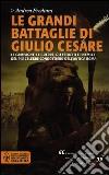 Le grandi battaglie di Giulio Cesare. Le campagne, le guerre, gli eserciti e i nemici del più celebre condottiero dell'antica Roma libro