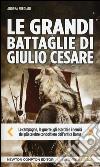 Le grandi battaglie di Giulio Cesare. Le campagne, le guerre, gli eserciti e i nemici del pi� celebre condottiero dell'antica Roma