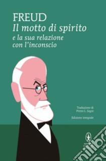 Il motto di spirito e la sua relazione con l'inconscio. Ediz. integrale libro di Freud Sigmund