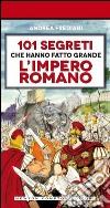 101 segreti che hanno fatto grande l'impero romano libro