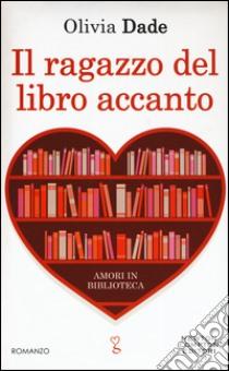 Il ragazzo del libro accanto. Amori in biblioteca libro di Dade Olivia