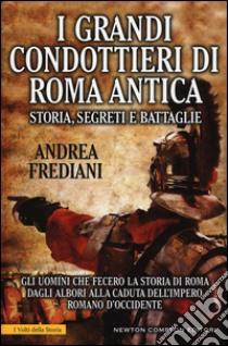 I grandi condottieri di Roma antica. Storia, segreti e battaglie libro di Frediani Andrea