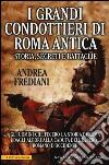 I grandi condottieri di Roma antica. Storia, segreti e battaglie libro