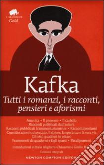 Tutti i romanzi, i racconti, pensieri e aforismi. Ediz. integrale libro di Kafka Franz