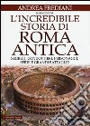 L'incredibile storia di Roma antica. Segreti, condottieri, personaggi, sfide e grandi battaglie libro