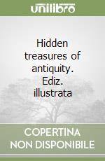 Hidden treasures of antiquity libro di Siliotti Alberto