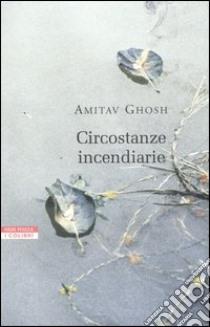 Circostanze incendiarie libro di Ghosh Amitav