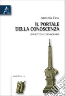 Il portale della conoscenza. Biblioteca e democrazia libro di Casu Antonio