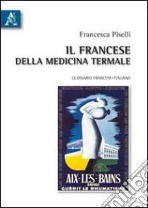 Il francese della medicina termale. Glossario francese-italiano libro di Piselli Francesca