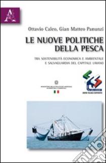 Le nuove politiche della pesca. Tra sostenibilità economica e ambientale e salvaguardia del capitale umano libro di Caleo Ottavio - Panunzi G. Matteo