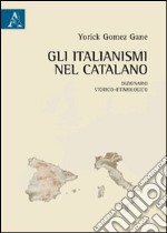 Gli italianismi nel catalano. Dizionario storico-etimologico libro di Gomez Gane Yorick