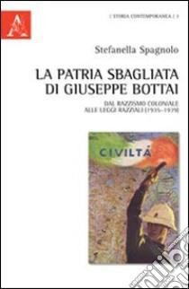 La patria sbagliata di Giuseppe Bottai. Dal razzismo coloniale alle leggi razziali (1935-1939) libro di Spagnolo Stefanella