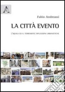La città evento. L'Aquila ed il terremoto. Riflessioni urbanistiche libro di Andreassi Fabio