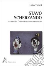 Stavo scherzando. La comicit e l'umorismo nelle relazioni sociali libro di Tunesi Luisa