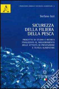 Sicurezza della filiera della pesca. Progetto di studio e ricerca finalizzato al miglioramento delle attività di prevenzione e tutela alimentare libro di Izzi Stefano