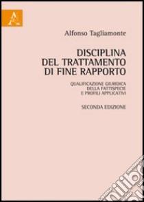 Disciplina del trattamento di fine rapporto: qualificazione giuridica della fattispecie e profili applicativi libro di Tagliamonte Alfonso