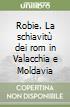 Robie. La schiavitù dei rom in Valacchia e Moldavia libro