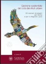 Gestione sostenibile del ciclo dei rifiuti urbani. Gli scenari strategici per Roma e la regione Lazio libro