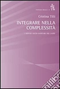 Integrare nella complessità. I servizi socio-sanitari nel Lazio libro di Tilli Cristina