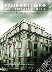 Pastificio Cerere. Tra recupero e progetto libro di Bordi Andrea - Caruso Rossella - Coccia Massimiliano