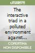The interactive triad in a polluted environment against health