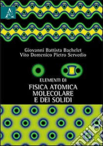 Elementi di fisica atomica, molecolare e dei solidi libro di Bachelet Giovanni B. - Servedio Vito D.