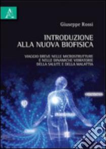 Introduzione alla nuova biofisica. Viaggio breve nelle microstrutture e nelle dinamiche vibratorie della salute e della malattia libro di Rossi Giuseppe