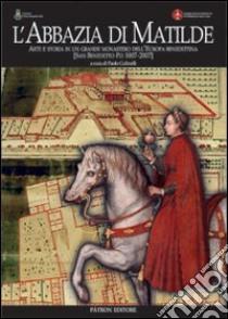 L'abbazia di Matilde. Arte e storia in un grande monastero dell'Europa benedettina. San Benedetto Po (1007-2007) libro di Golinelli Paolo