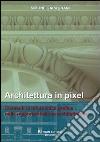 Architettura in pixel. Elementi di informatica grafica nella rappresentazione architettonica libro