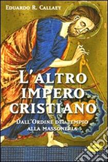 L'altro impero cristiano. Dall'ordine del tempio alla massoneria libro di Callaey Eduardo R.