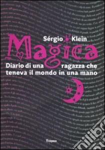 Magica. Diario di una ragazza che teneva il mondo in una mano libro di Klein Sérgio