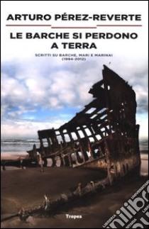 Le barche si perdono a terra. Scritti su barche, mari e marinai (1984-2012) libro di Pérez-Reverte Arturo