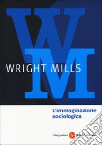 L'immaginazione sociologica libro di Mills Charles Wright