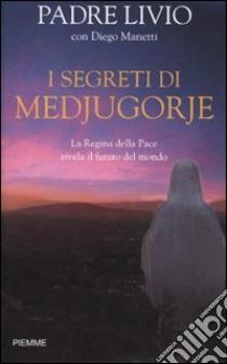 I segreti di Medjugorje. La regina della pace rivela il futuro del mondo libro di Fanzaga Livio - Manetti Diego