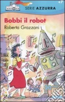 Bobbi il robot libro di Grazzani Roberta