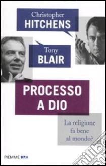 Processo a Dio. La religione fa bene al mondo? libro di Hitchens Christopher - Blair Tony