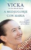 A Medjugorje con Maria. I segreti che la Madonna mi ha affidato libro