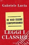 Se vuoi essere contemporaneo leggi i classici libro