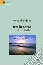 Tra la terra e il cielo libro di Giordano Anna