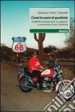 Coast to coast al quadrato. 10.000 km di Stati Uniti «in solitaria» su una moto Guzzi California libro