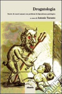 Drogatologia. Storie di esseri umani con problemi di dipendenza patologica libro di Taranto Antonio