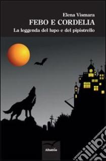 Febo e Cordelia. La leggenda del lupo e del pipistrello libro di Vismara Elena