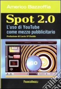 Spot 2.0. L'uso di You Tube come mezzo pubblicitario libro di Bazzoffia Americo