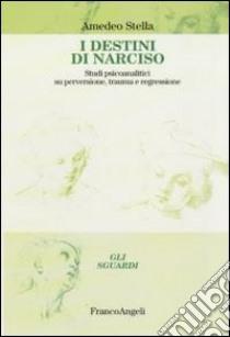 I destini di Narciso. Studi psicanalitici su perversione, trauma e regressione libro di Stella Amedeo