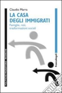 La casa degli immigrati. Famiglie, reti, trasformazioni sociali libro di Marra Claudio
