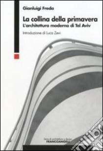 La collina della primavera. L'architettura moderna di Tel Aviv libro di Freda Gianluigi