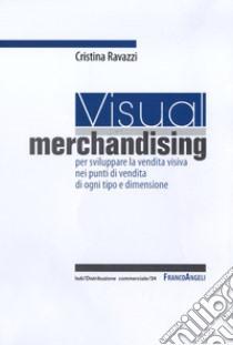 Visual merchandising: per sviluppare la vendita visiva nei punti di vendita di ogni tipo e dimensione libro di Ravazzi Cristina