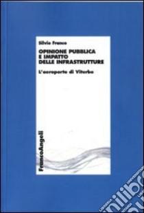 Opinione pubblica e impatto delle infrastrutture. L'aeroporto di Viterbo libro di Franco Silvio